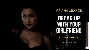 Read more about the article Ariana Grande – Break up with your girlfriend, I'm bored Guitar Chords