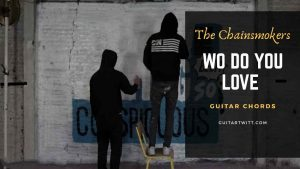 Read more about the article The Chainsmokers- Who Do You Love Guitar Chords