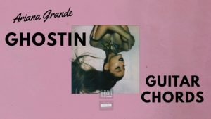 Ariana Grande – Ghostin Guitar Chords