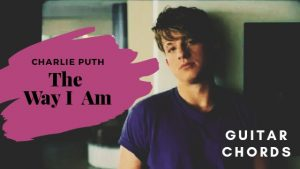 The Way I Am Guitar Chords by Charlie Puth