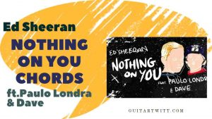 Read more about the article Ed Sheeran – Nothing On You Chords (Ver.2)  ft. Paulo Londra & Dave