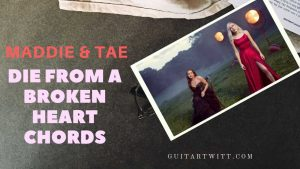 Read more about the article Maddie & Tae – Die From A Broken Heart Chords