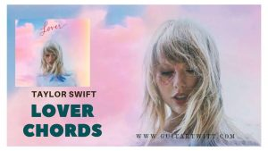 Read more about the article Taylor Swift – Lover Chords @ Guitartwitt.Com