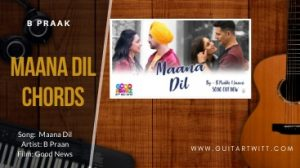 Read more about the article MAANA DIL CHORDS – GOOD NEWS   B Praak