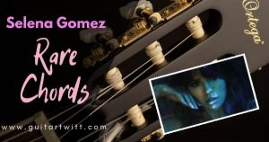 Read more about the article RARE CHORDS and Strumming by Selena Gomez