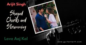 Read more about the article Love Aaj Kal – SHAYAD CHORDS AND STRUMMING by Arijit Singh