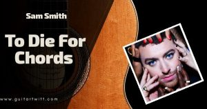 Read more about the article To Die For Chords Piano and Guitar – Sam Smith