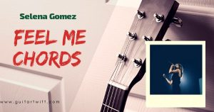 Read more about the article FEEL ME CHORDS AND STRUMMING No Capo/ Capo – Selena Gomez