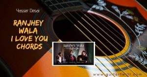Read more about the article Ranjhey Wala I Love You Chords and Strumming – Yasser Desai