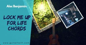 Read more about the article LOCK ME UP FOR LIFE CHORDS Piano & Guitar – Alec Benjamin
