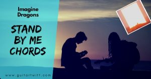 Read more about the article STAND BY ME CHORDS AND STRUMMING by Imagine Dragons