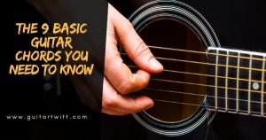 Read more about the article THE 9 BASIC GUITAR CHORDS YOU NEED TO KNOW