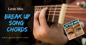 Read more about the article BREAK UP SONG CHORDS WITH STRUMMING – Little Mix