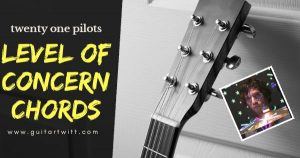Read more about the article LEVEL OF CONCERN CHORDS AND STRUMMING – Twenty One Pilots