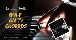 Read more about the article GOLF ON TV CHORDS GUITAR & PIANO by Lennon Stella ft JP Saxe