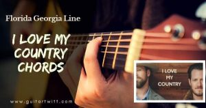 Read more about the article I Love My Country Chords by FLORIDA GEORGIA LINE