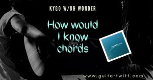 Read more about the article HOW WOULD I KNOW CHORDS by Kygo & Oh Wonder