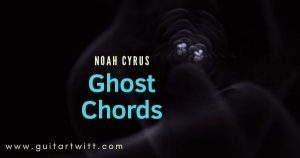 Read more about the article Ghost Chords by NOAH CYRUS for Guitar Piano & Ukulele
