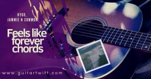 Read more about the article KYGO – Feels Like Forever Chords w/Jammie N Commons