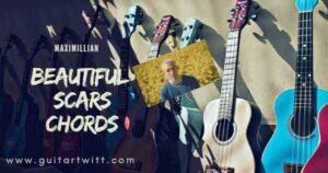 Read more about the article Maximillian – BEAUTIFUL SCARS CHORDS for Guitar Piano & Ukulele