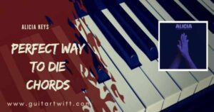 Read more about the article PERFECT WAY TO DIE CHORDS by Alicia Keys for Guitar & Piano