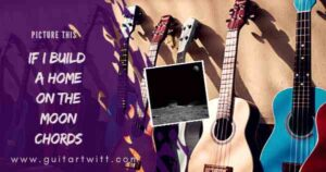 Read more about the article Picture This – IF I BUILD A HOME ON THE MOON CHORDS