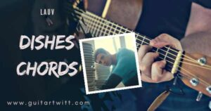 Read more about the article Lauv – DISHES CHORDS And Strumming ( Easy)