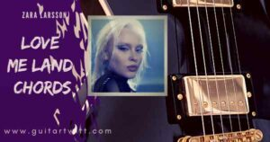 Read more about the article LOVE ME LAND CHORDS by ZARA LARSSON for Guitar & Ukulele