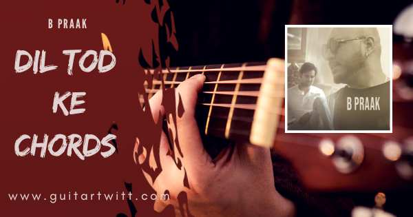 Read more about the article B Praak – DIL TOD KE CHORDS (Easy)  for Guitar Piano & Ukulele