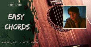 Read more about the article TROYE SIVAN – Easy Chords for Guitar Piano & Ukulele