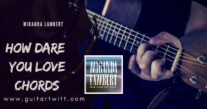 Read more about the article MIRANDA LAMBERT – How Dare You Love Chords and strumming
