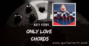 Read more about the article KATY PERRY – ONLY LOVE CHORDS GUITAR PIANO & UKULELE