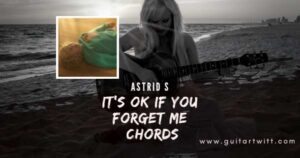 ASTRID S – ITS OK IF YOU FORGET ME CHORDS for Guitar Piano & Ukulele