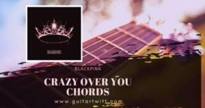 Read more about the article BLACKPINK – CRAZY OVER YOU CHORDS Guitar Piano & Ukulele