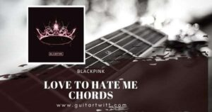 Read more about the article BLACKPINK – Love To Hate Me Chords for Guitar, Piano & Ukulele