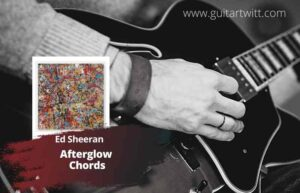 Read more about the article Ed Sheeran – Afterglow Chords