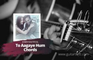 Read more about the article Jubin Nautiyal – Toh Aagaye Hum Chords (Ver.2)  Mithoon