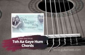 Read more about the article Toh Aagaye Hum Chords by Jubin Nautiyal | Mithoon