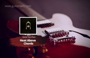 Read more about the article Greta Van Fleet – Heat Above Chords