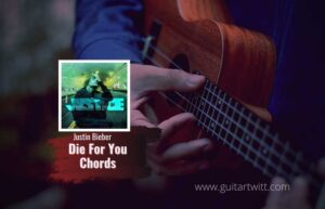 Read more about the article Justin Bieber – Die For You Chords ft. Dominic Fike