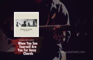 Read more about the article Kings of Leon – When You See Yourself Are You Far Away Chords