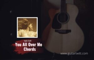 Read more about the article You All Over Me Chords (Ver.2) by Taylor Swift ft. Maren Morris