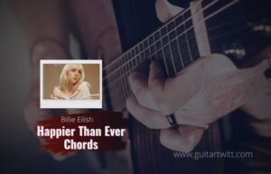 Read more about the article Happier Than Ever chords – Billie Eilish