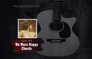 Read more about the article Taylor Swift – We Were Happy Chords
