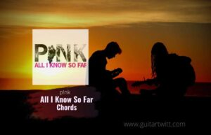 Read more about the article P!nk – All I Know So Far chords