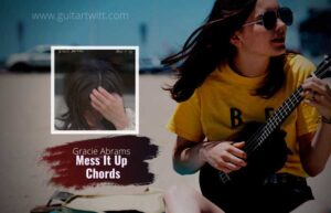 Read more about the article Gracie Abrams – Mess It Up Chords for Guitar Piano & Ukulele