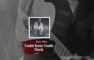 Read more about the article Trouble Knows Trouble chords by Gary Allan