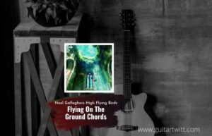 Read more about the article Flying On The Ground chords by Noel Gallaghers High Flying Birds