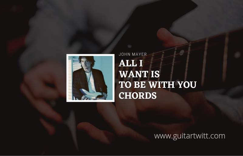 All I Want Is To Be With You chords by John Mayer 1
