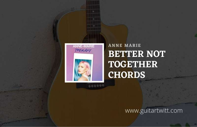 Better Not Together chords by Anne Marie 1